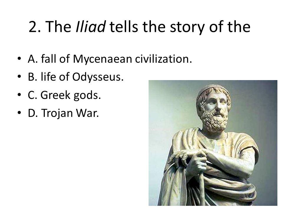 2. The Iliad tells the story of the A. fall of Mycenaean civilization. B. life of Odysseus. C. Greek gods. D. Trojan War.