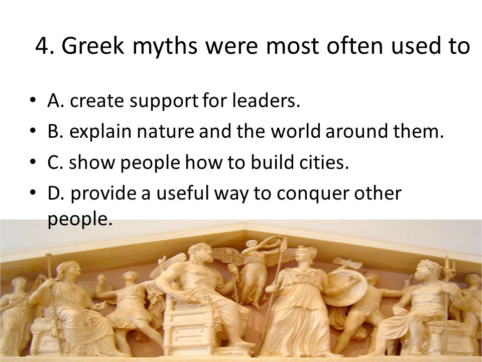 4. Greek myths were most often used to A. create support for leaders. B. explain nature and the world around them. C. show people how to build cities.