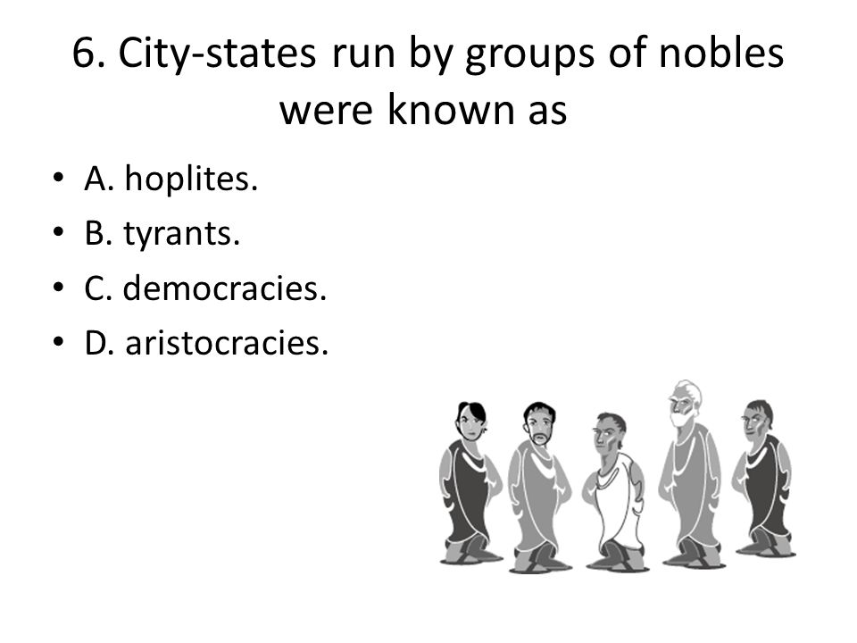 6. City-states run by groups of nobles were known as A. hoplites. B. tyrants. C. democracies. D. aristocracies.