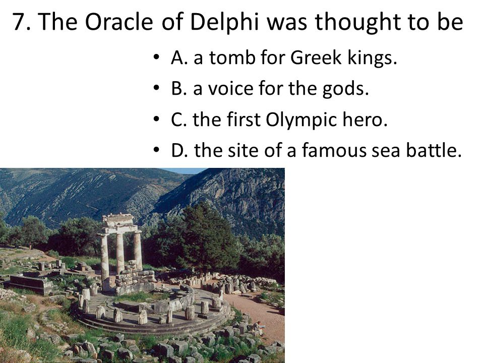 7. The Oracle of Delphi was thought to be A. a tomb for Greek kings. B. a voice for the gods. C. the first Olympic hero. D. the site of a famous sea b