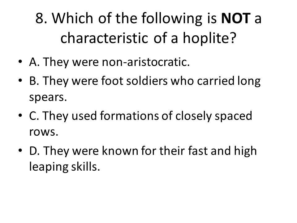 8. Which of the following is NOT a characteristic of a hoplite? A. They were non-aristocratic. B. They were foot soldiers who carried long spears. C.