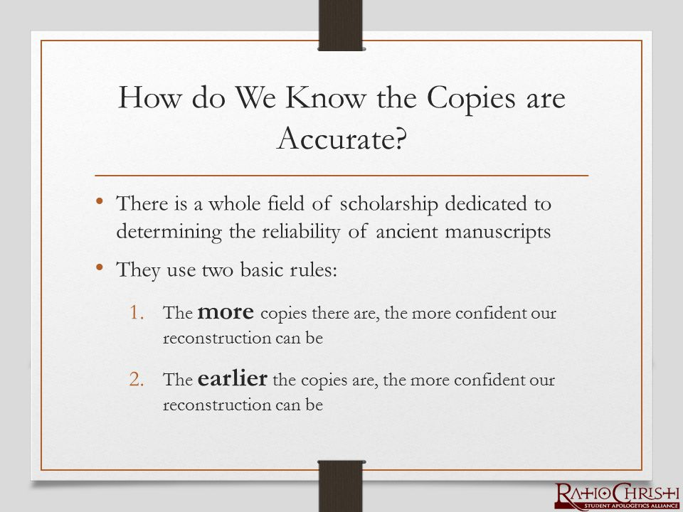 How do We Know the Copies are Accurate? There is a whole field of scholarship dedicated to determining the reliability of ancient manuscripts They use