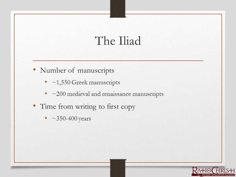 The Iliad Number of manuscripts ~1,550 Greek manuscripts ~200 medieval and renaissance manuscripts Time from writing to first copy ~350-400 years