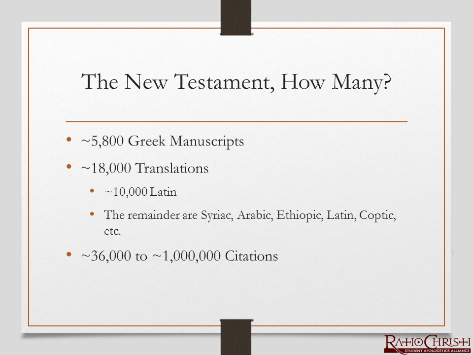 The New Testament, How Many? ~5,800 Greek Manuscripts ~18,000 Translations ~10,000 Latin The remainder are Syriac, Arabic, Ethiopic, Latin, Coptic, et