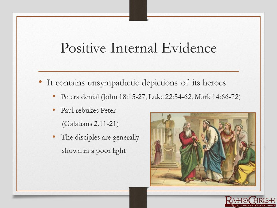 Positive Internal Evidence It contains unsympathetic depictions of its heroes Peters denial (John 18:15-27, Luke 22:54-62, Mark 14:66-72) Paul rebukes