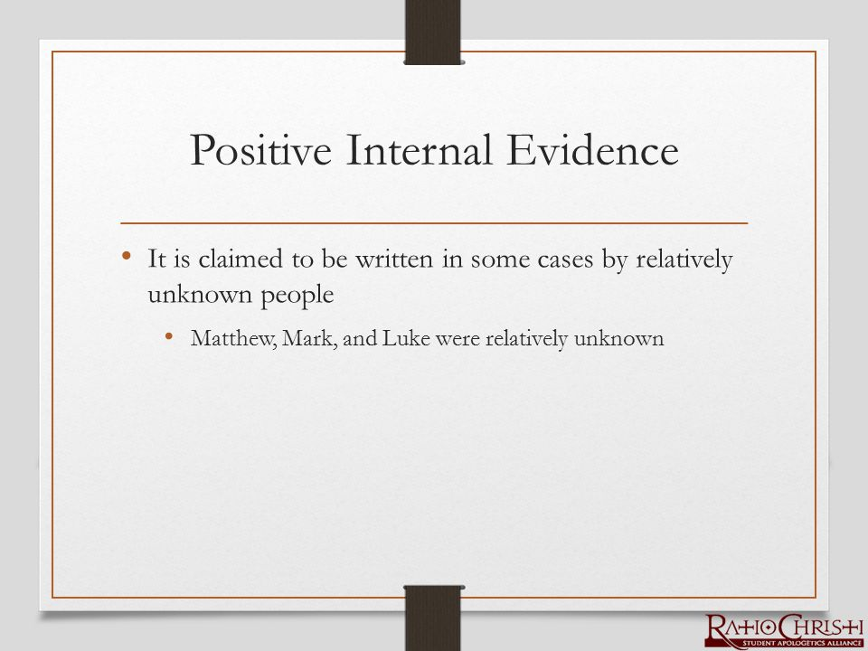 Positive Internal Evidence It is claimed to be written in some cases by relatively unknown people Matthew, Mark, and Luke were relatively unknown