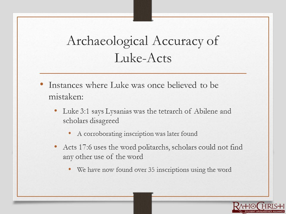 Archaeological Accuracy of Luke-Acts Instances where Luke was once believed to be mistaken: Luke 3:1 says Lysanias was the tetrarch of Abilene and scholars disagreed A corroborating inscription was later found Acts 17:6 uses the word politarchs, scholars could not find any other use of the word We have now found over 35 inscriptions using the word