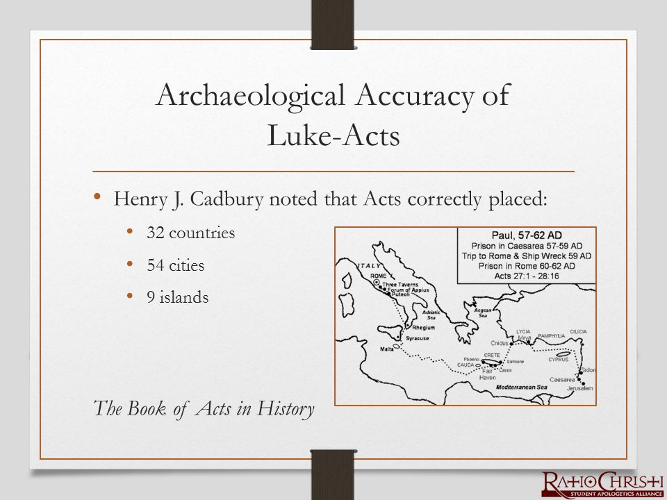 Archaeological Accuracy of Luke-Acts Henry J. Cadbury noted that Acts correctly placed: 32 countries 54 cities 9 islands The Book of Acts in History