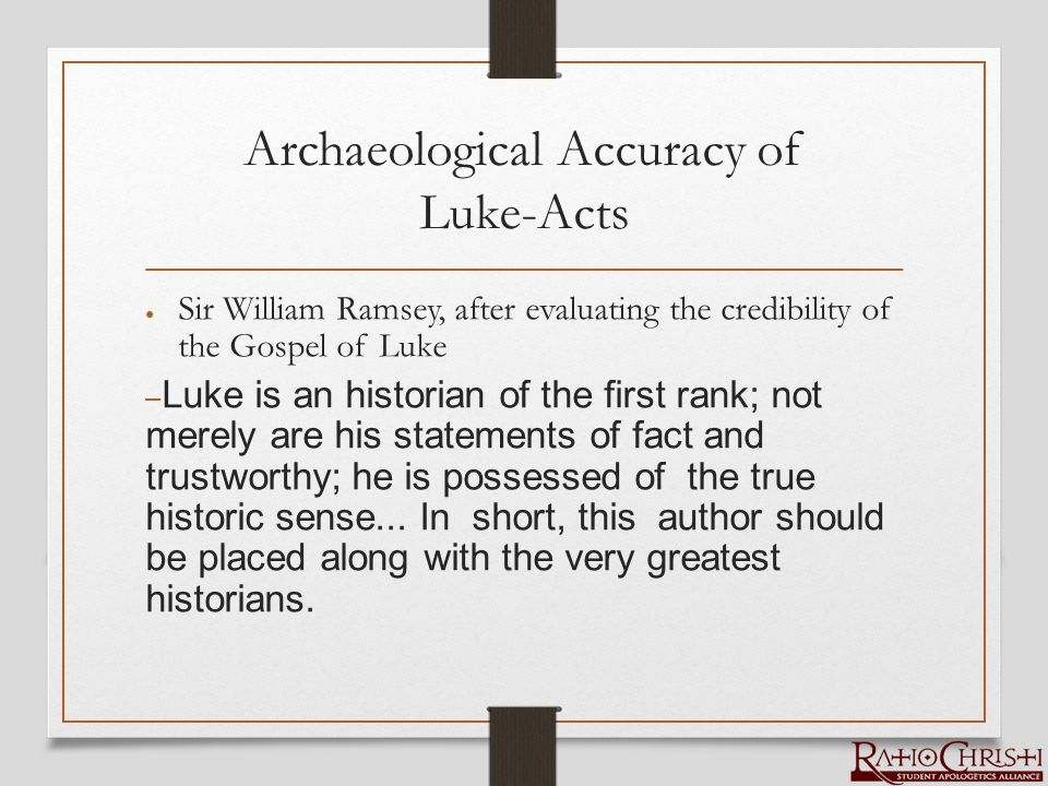 Archaeological Accuracy of Luke-Acts ● Sir William Ramsey, after evaluating the credibility of the Gospel of Luke – Luke is an historian of the first rank; not merely are his statements of fact and trustworthy; he is possessed of the true historic sense...