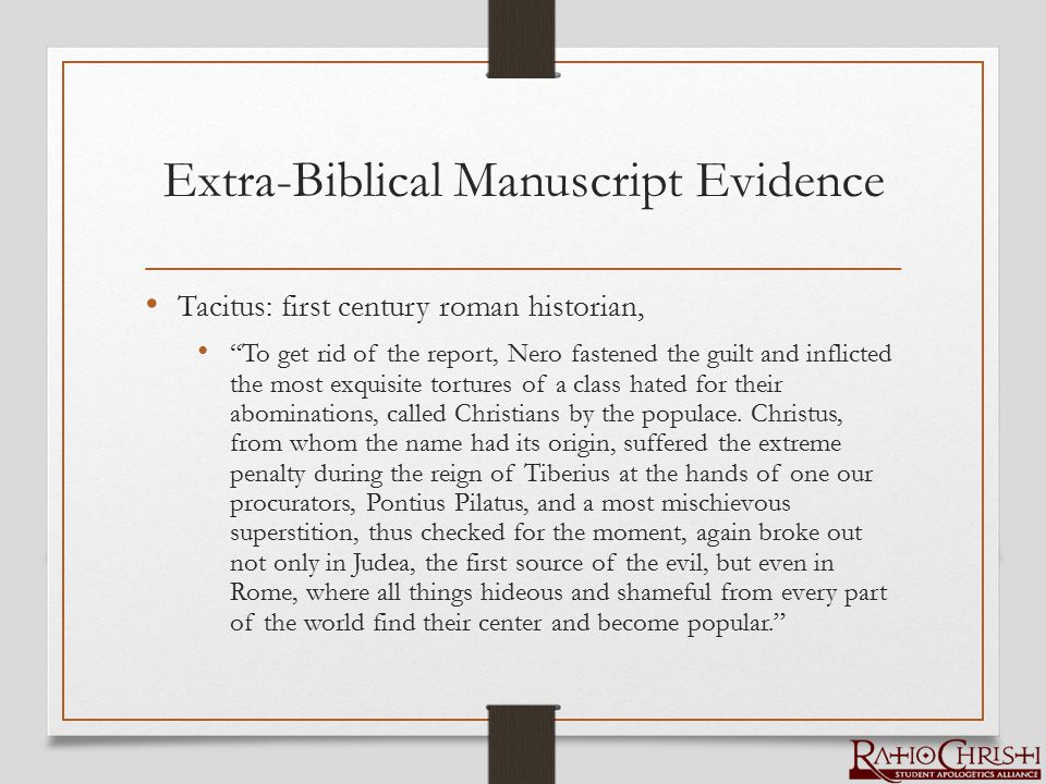 Extra-Biblical Manuscript Evidence Tacitus: first century roman historian, To get rid of the report, Nero fastened the guilt and inflicted the most exquisite tortures of a class hated for their abominations, called Christians by the populace.