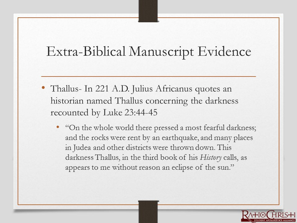 Extra-Biblical Manuscript Evidence Thallus- In 221 A.D. Julius Africanus quotes an historian named Thallus concerning the darkness recounted by Luke 2