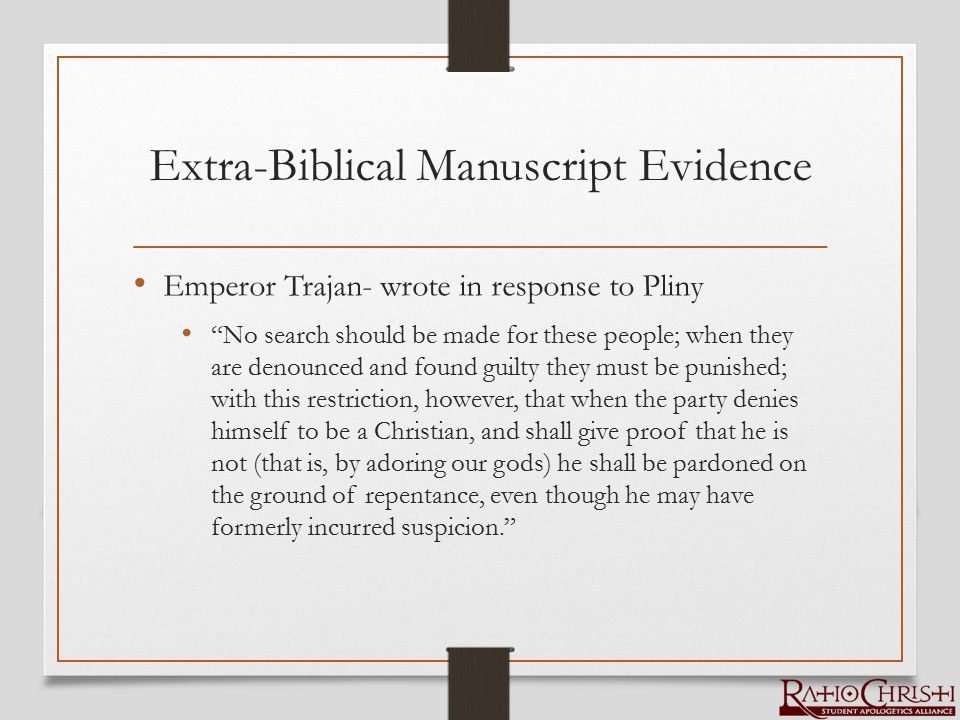 Extra-Biblical Manuscript Evidence Emperor Trajan- wrote in response to Pliny No search should be made for these people; when they are denounced and found guilty they must be punished; with this restriction, however, that when the party denies himself to be a Christian, and shall give proof that he is not (that is, by adoring our gods) he shall be pardoned on the ground of repentance, even though he may have formerly incurred suspicion.