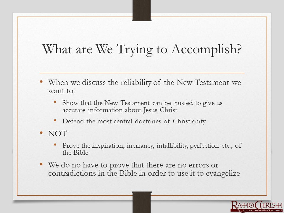 What are We Trying to Accomplish? When we discuss the reliability of the New Testament we want to: Show that the New Testament can be trusted to give
