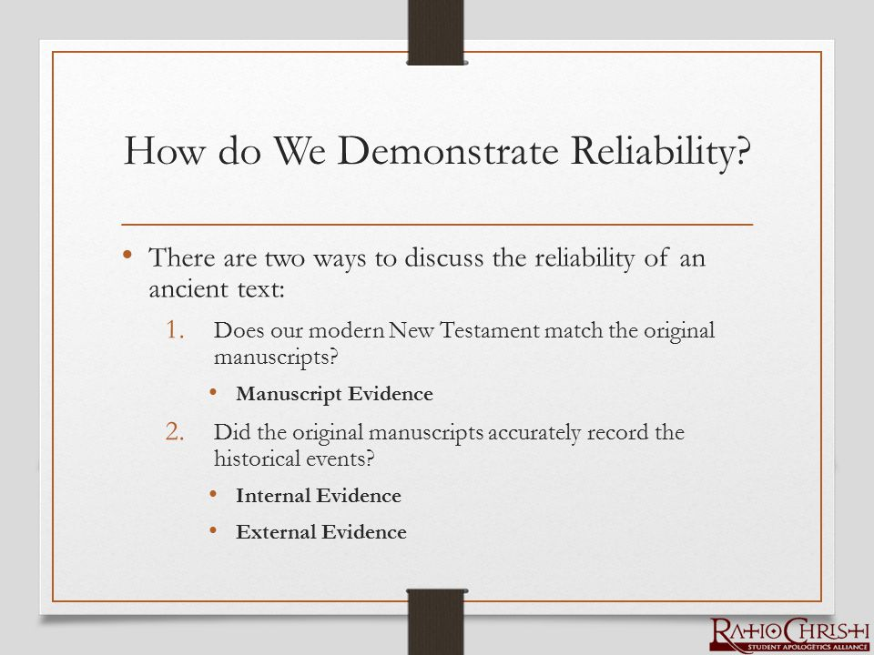 How do We Demonstrate Reliability? There are two ways to discuss the reliability of an ancient text: 1. Does our modern New Testament match the origin