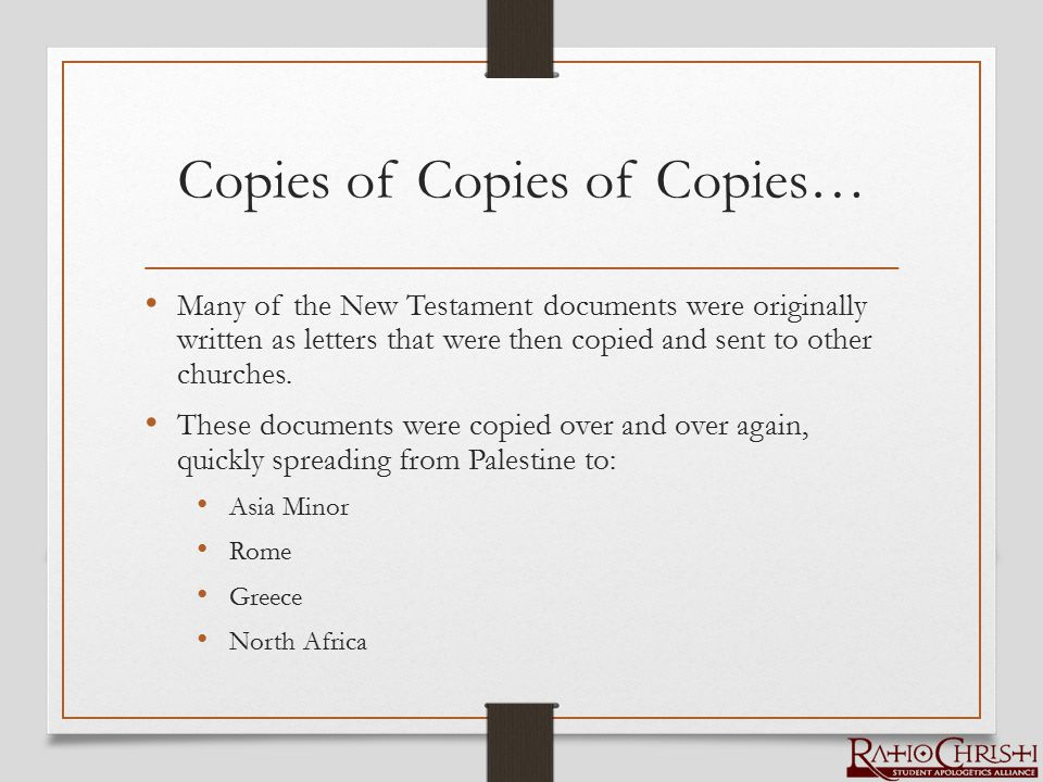 Copies of Copies of Copies… Many of the New Testament documents were originally written as letters that were then copied and sent to other churches. T