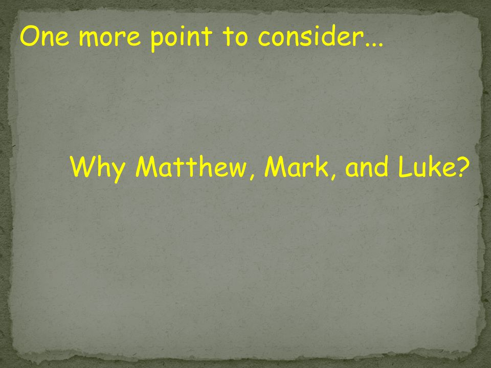 One more point to consider... Why Matthew, Mark, and Luke?