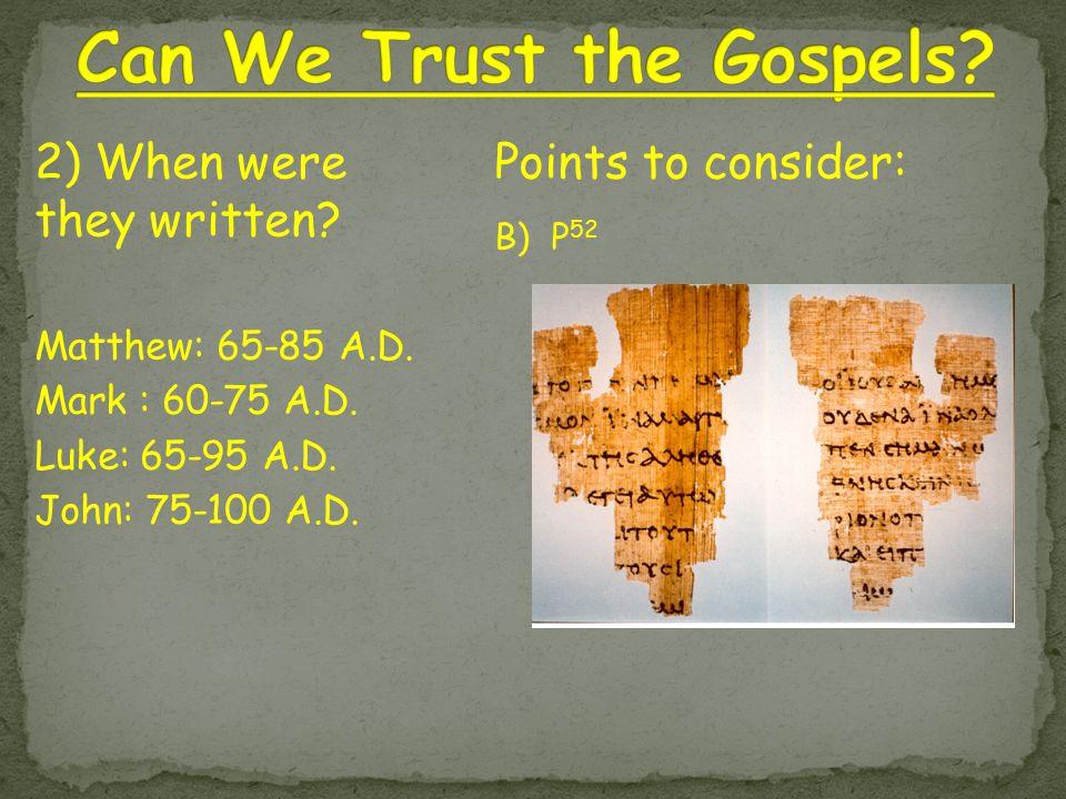Points to consider: B) P 52 2) When were they written? Matthew: 65-85 A.D. Mark : 60-75 A.D. Luke: 65-95 A.D. John: 75-100 A.D.