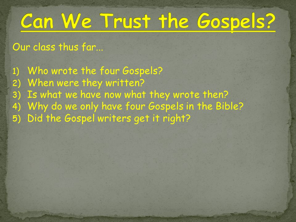 Our class thus far... 1) Who wrote the four Gospels? 2) When were they written? 3) Is what we have now what they wrote then? 4) Why do we only have fo