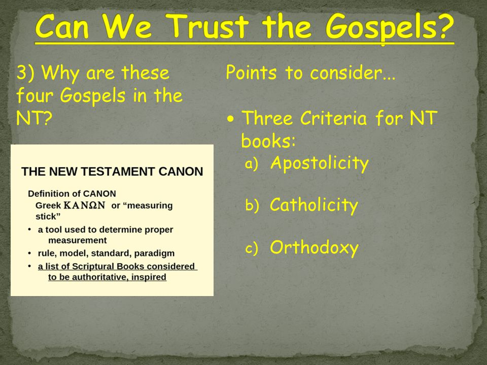 Points to consider... Three Criteria for NT books: a) Apostolicity b) Catholicity c) Orthodoxy 3) Why are these four Gospels in the NT?