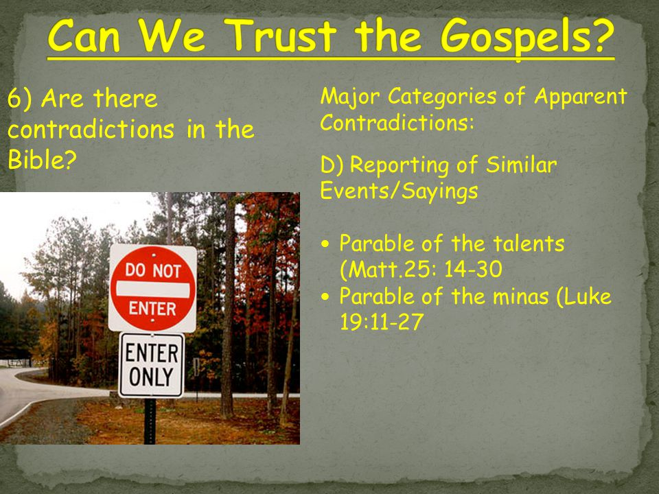 Major Categories of Apparent Contradictions: D) Reporting of Similar Events/Sayings Parable of the talents (Matt.25: 14-30 Parable of the minas (Luke 19:11-27 6) Are there contradictions in the Bible?