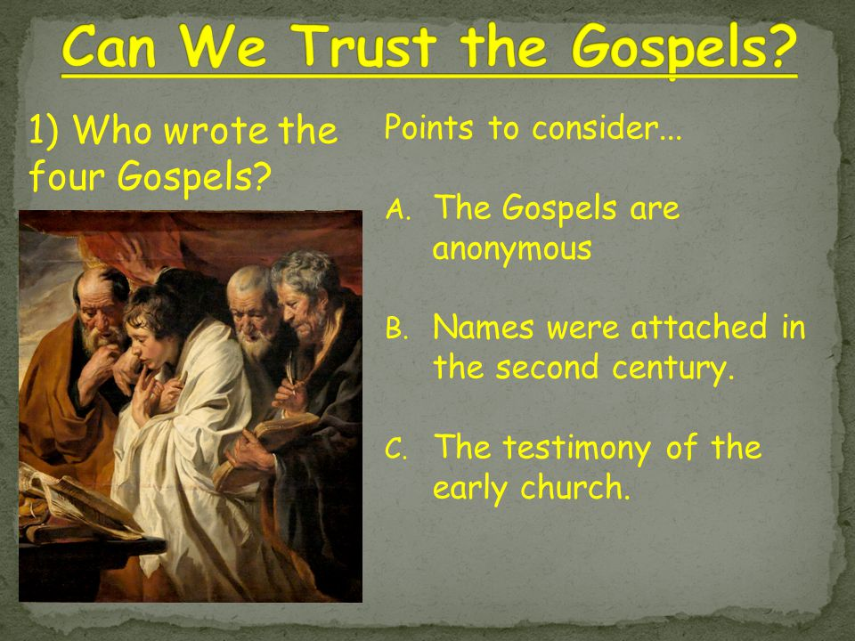 Points to consider... A. The Gospels are anonymous B. Names were attached in the second century. C. The testimony of the early church. 1) Who wrote th