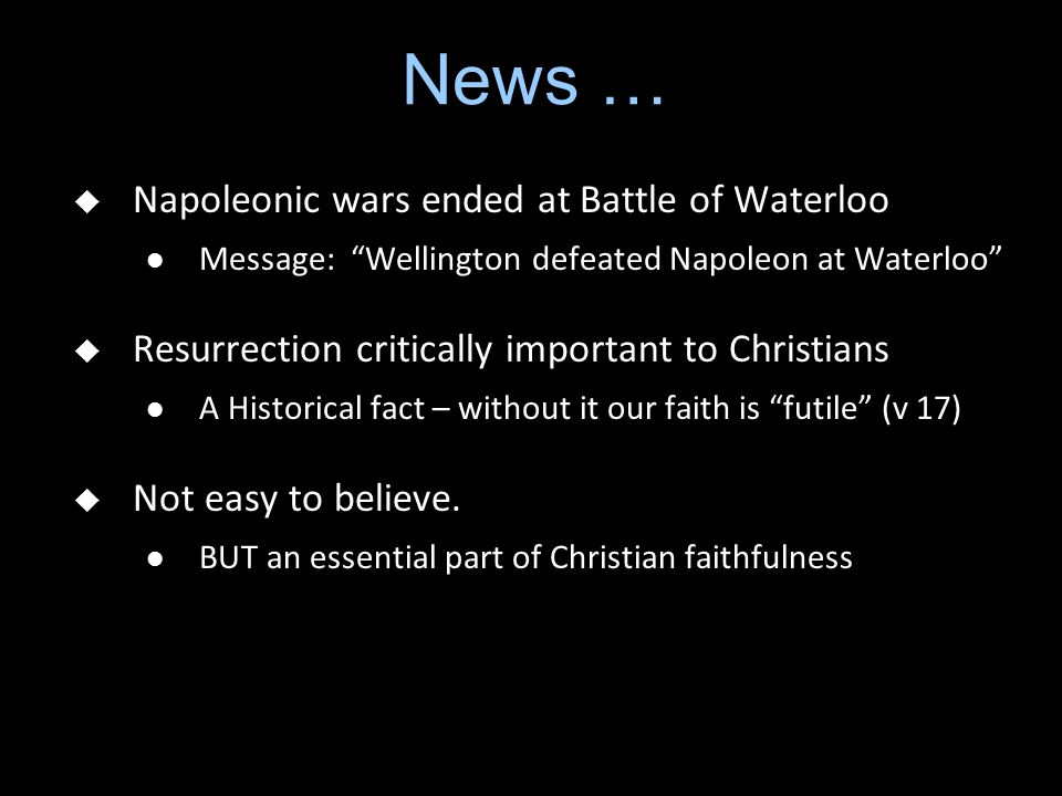 "News …  Napoleonic wars ended at Battle of Waterloo Message: ""Wellington defeated Napoleon at Waterloo""  Resurrection critically important to Christ"