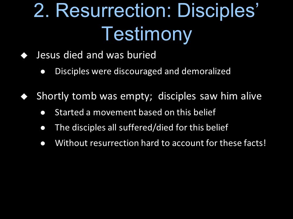2. Resurrection: Disciples' Testimony  Jesus died and was buried Disciples were discouraged and demoralized  Shortly tomb was empty; disciples saw h