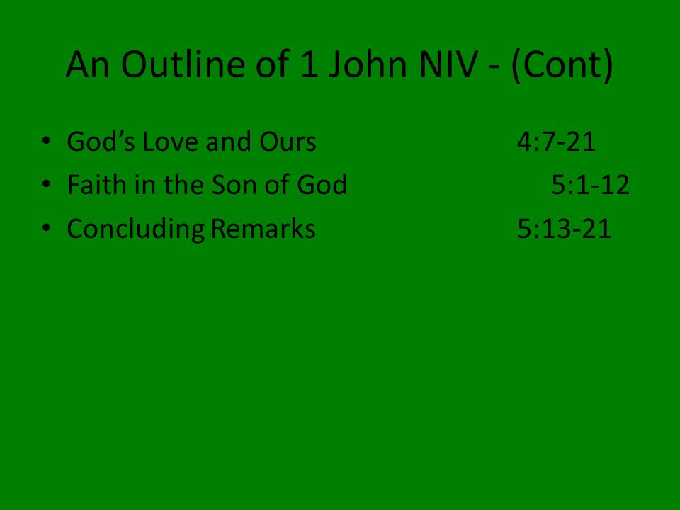 An Outline of 1 John NIV - (Cont) God's Love and Ours4:7-21 Faith in the Son of God5:1-12 Concluding Remarks5:13-21