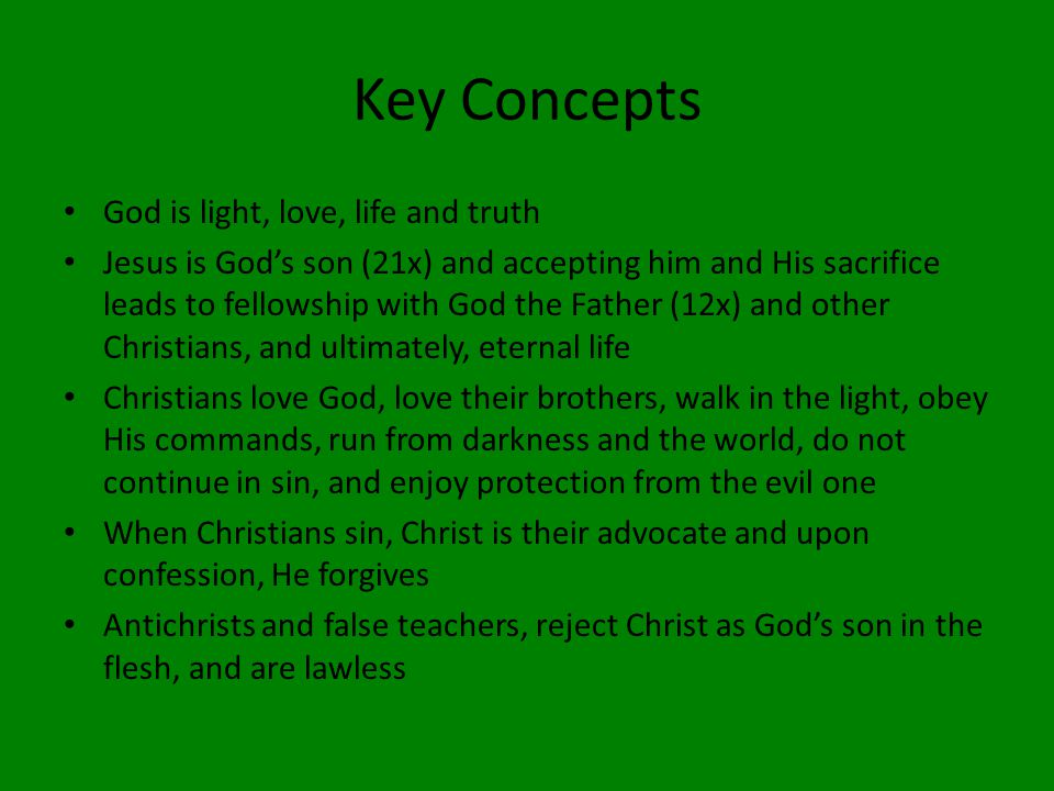 Key Concepts God is light, love, life and truth Jesus is God's son (21x) and accepting him and His sacrifice leads to fellowship with God the Father (12x) and other Christians, and ultimately, eternal life Christians love God, love their brothers, walk in the light, obey His commands, run from darkness and the world, do not continue in sin, and enjoy protection from the evil one When Christians sin, Christ is their advocate and upon confession, He forgives Antichrists and false teachers, reject Christ as God's son in the flesh, and are lawless