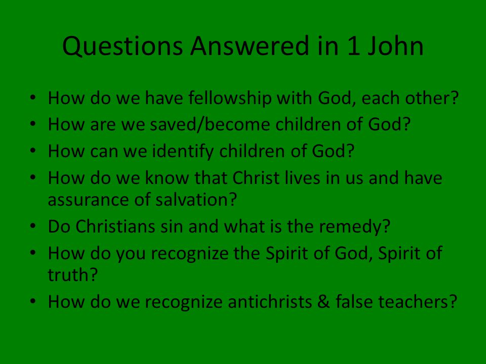 Questions Answered in 1 John How do we have fellowship with God, each other.