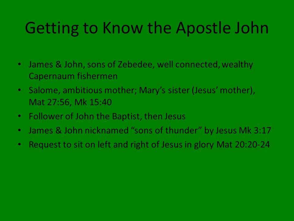 Getting to Know the Apostle John James & John, sons of Zebedee, well connected, wealthy Capernaum fishermen Salome, ambitious mother; Mary's sister (Jesus' mother), Mat 27:56, Mk 15:40 Follower of John the Baptist, then Jesus James & John nicknamed sons of thunder by Jesus Mk 3:17 Request to sit on left and right of Jesus in glory Mat 20:20-24