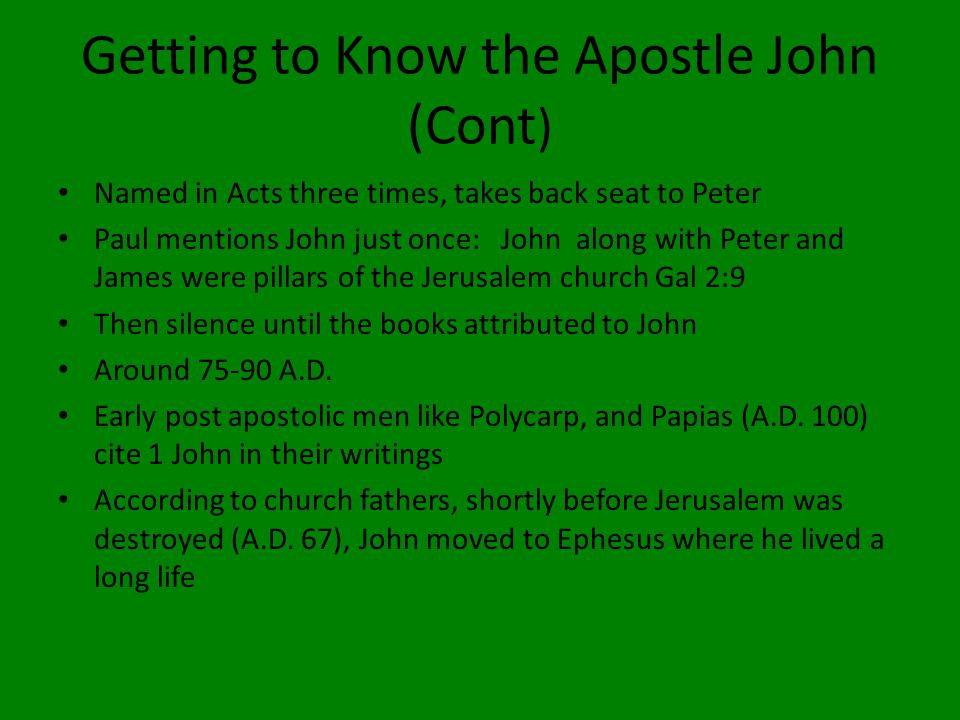 Getting to Know the Apostle John (Cont ) Named in Acts three times, takes back seat to Peter Paul mentions John just once: John along with Peter and James were pillars of the Jerusalem church Gal 2:9 Then silence until the books attributed to John Around 75-90 A.D.