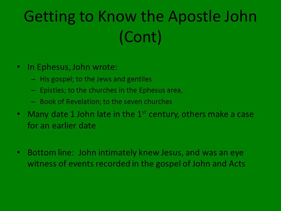 Getting to Know the Apostle John (Cont) In Ephesus, John wrote: – His gospel; to the Jews and gentiles – Epistles; to the churches in the Ephesus area, – Book of Revelation; to the seven churches Many date 1 John late in the 1 st century, others make a case for an earlier date Bottom line: John intimately knew Jesus, and was an eye witness of events recorded in the gospel of John and Acts