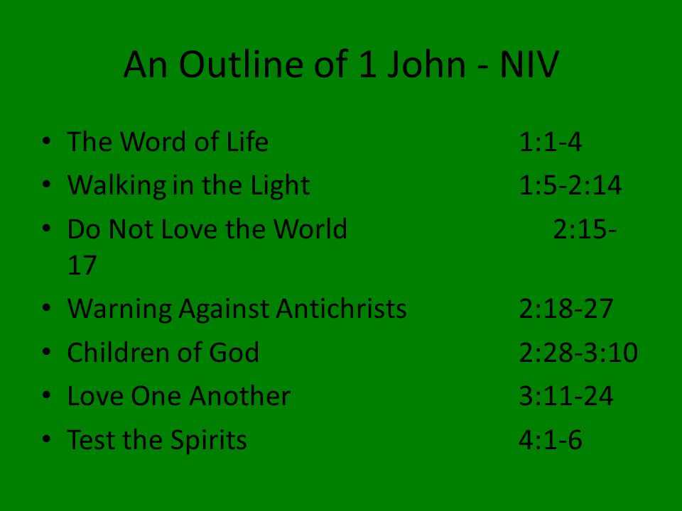 An Outline of 1 John - NIV The Word of Life1:1-4 Walking in the Light1:5-2:14 Do Not Love the World2:15- 17 Warning Against Antichrists2:18-27 Children of God2:28-3:10 Love One Another3:11-24 Test the Spirits4:1-6
