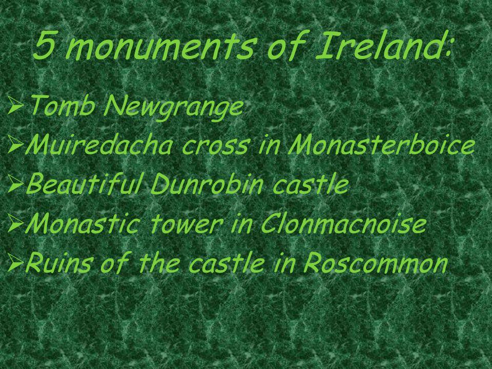 5 monuments of Ireland:  Tomb Newgrange  Muiredacha cross in Monasterboice  Beautiful Dunrobin castle  Monastic tower in Clonmacnoise  Ruins of the castle in Roscommon