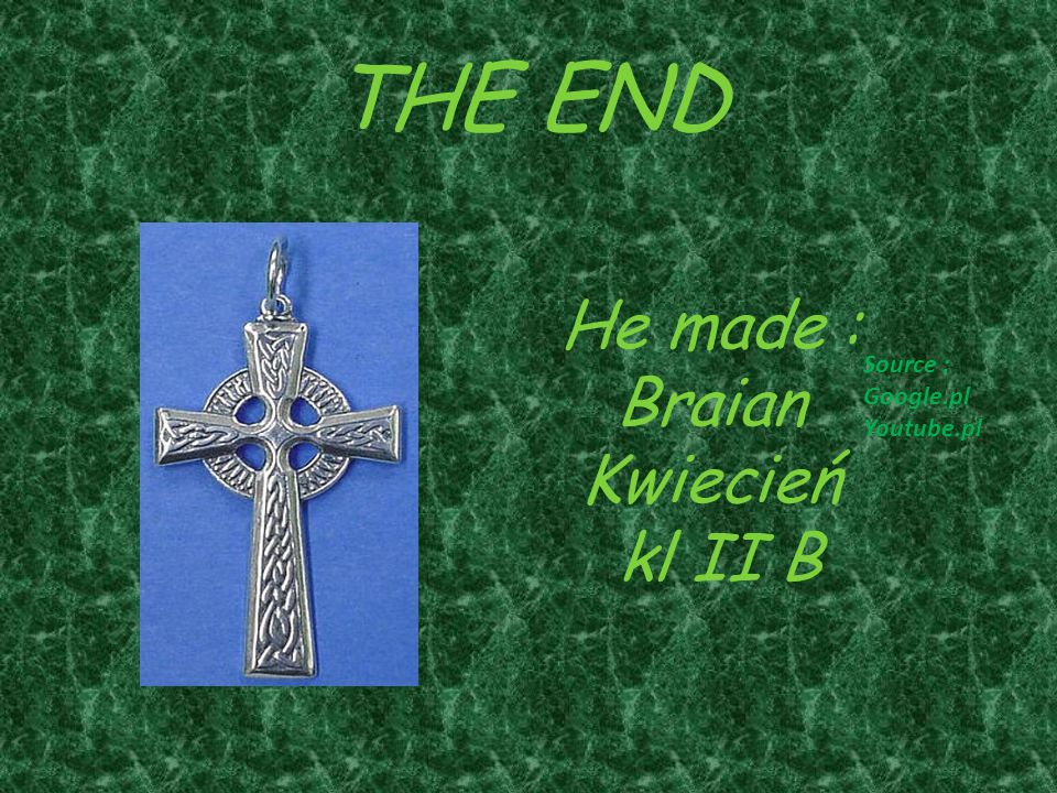 THE END He made : Braian Kwiecień kl II B Source : Google.pl Youtube.pl
