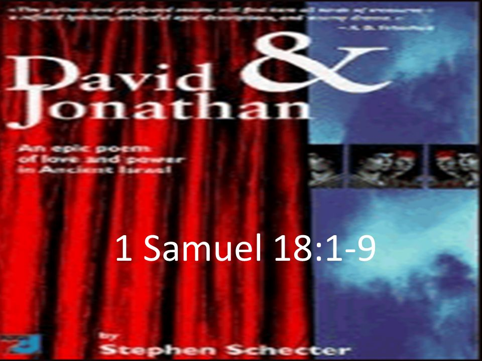 (1 Sam 18:1-9) 1 After David had finished talking with Saul, Jonathan became one in spirit with David, and he loved him as himself.