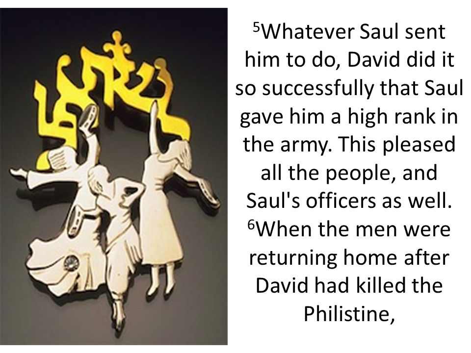 the women came out from all the towns of Israel to meet King Saul with singing and dancing, with joyful songs and with tambourines and lutes.