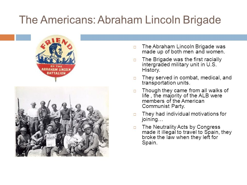 The Americans: Abraham Lincoln Brigade  The Abraham Lincoln Brigade was made up of both men and women.  The Brigade was the first racially intergrad
