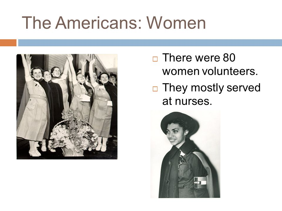 The Americans: Women  There were 80 women volunteers.  They mostly served at nurses.