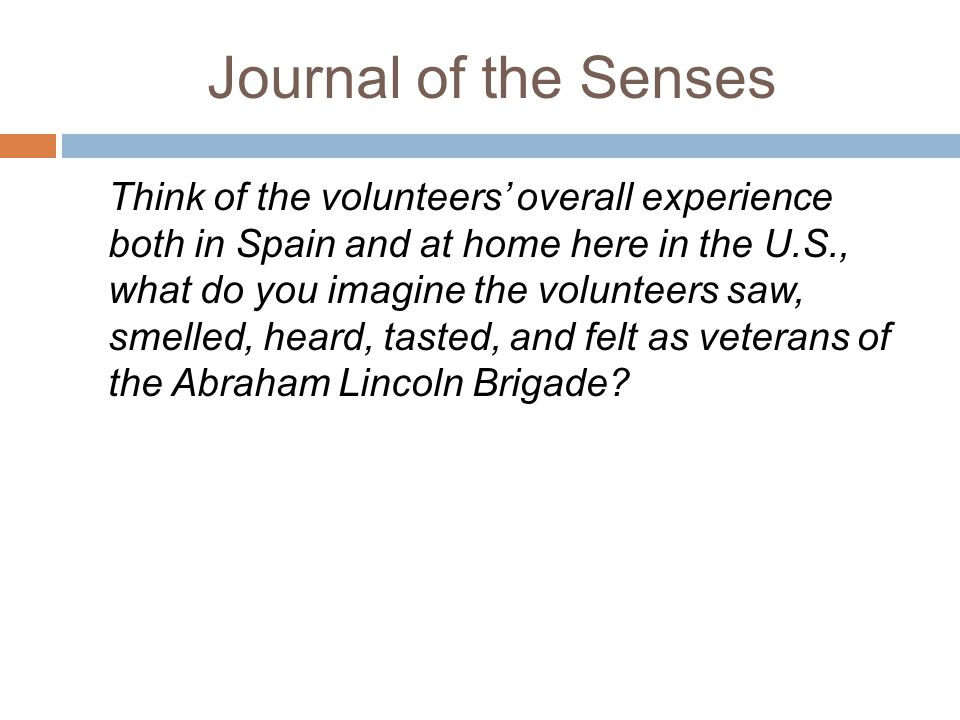 Journal of the Senses Think of the volunteers' overall experience both in Spain and at home here in the U.S., what do you imagine the volunteers saw, smelled, heard, tasted, and felt as veterans of the Abraham Lincoln Brigade