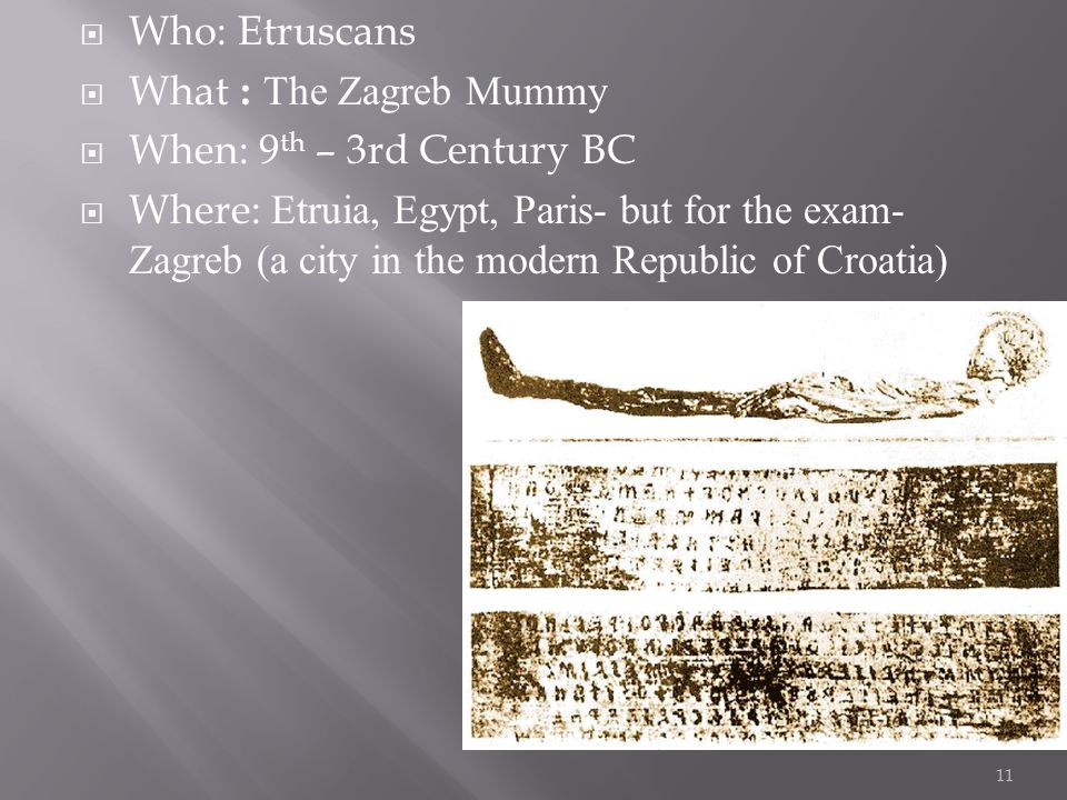  Who: Etruscans  What : The Zagreb Mummy  When: 9 th – 3rd Century BC  Where: Etruia, Egypt, Paris- but for the exam- Zagreb (a city in the modern Republic of Croatia) 11