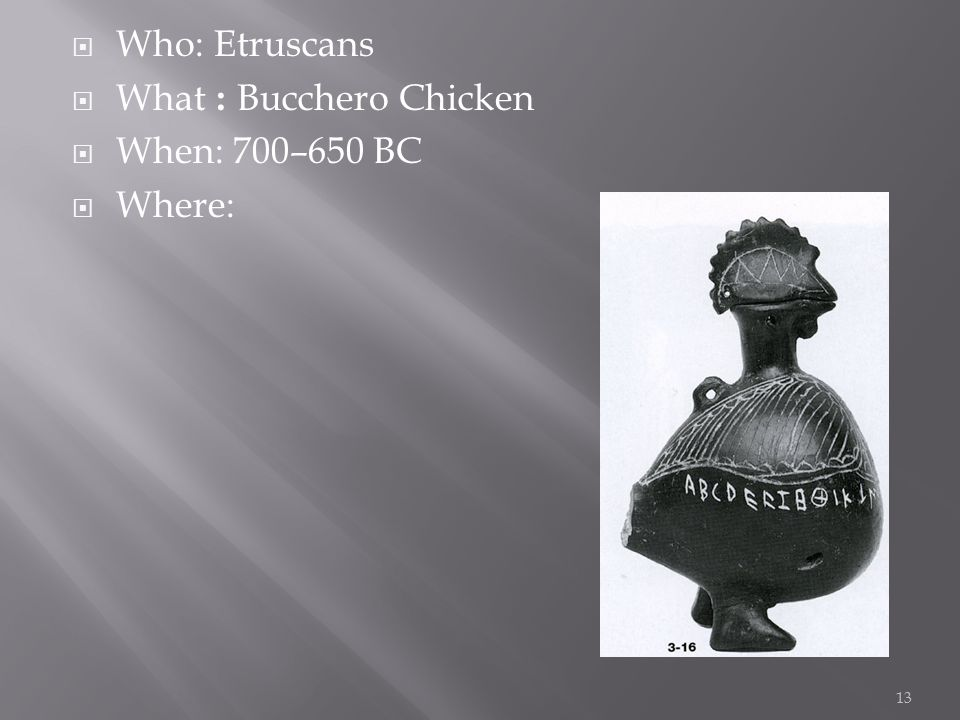  Who: Etruscans  What : Bucchero Chicken  When: 700–650 BC  Where: 13