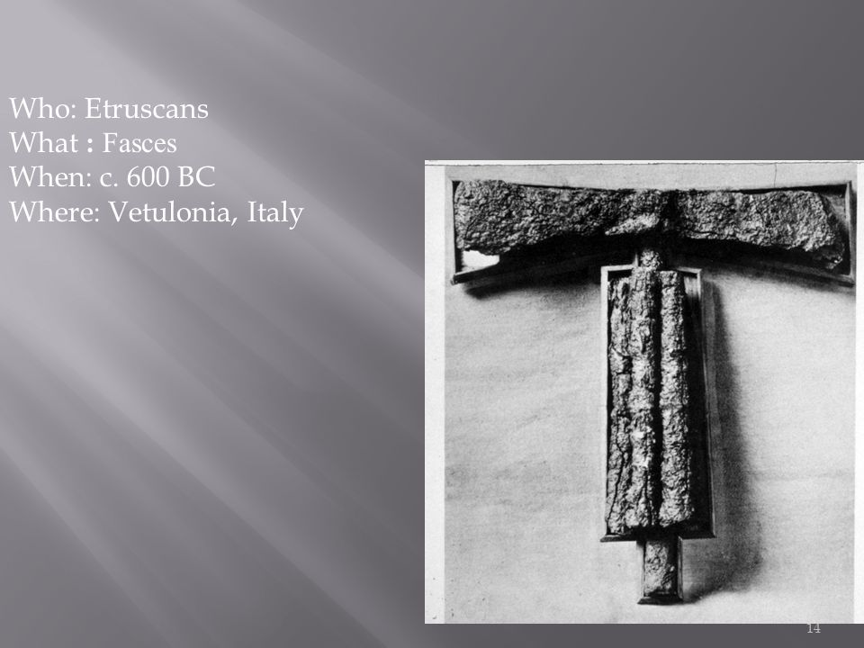 14 Who: Etruscans What : Fasces When: c. 600 BC Where: Vetulonia, Italy