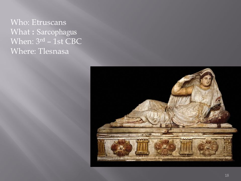 18 Who: Etruscans What : Sarcophagus When: 3 rd – 1st CBC Where: Tlesnasa