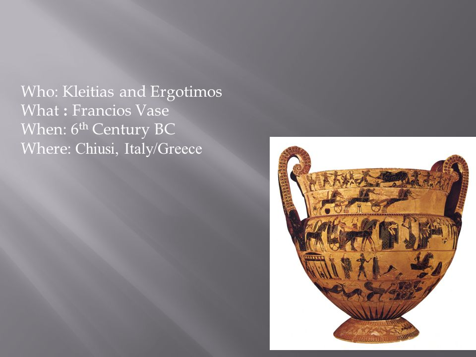 Who: Kleitias and Ergotimos What : Francios Vase When: 6 th Century BC Where: Chiusi, Italy/Greece
