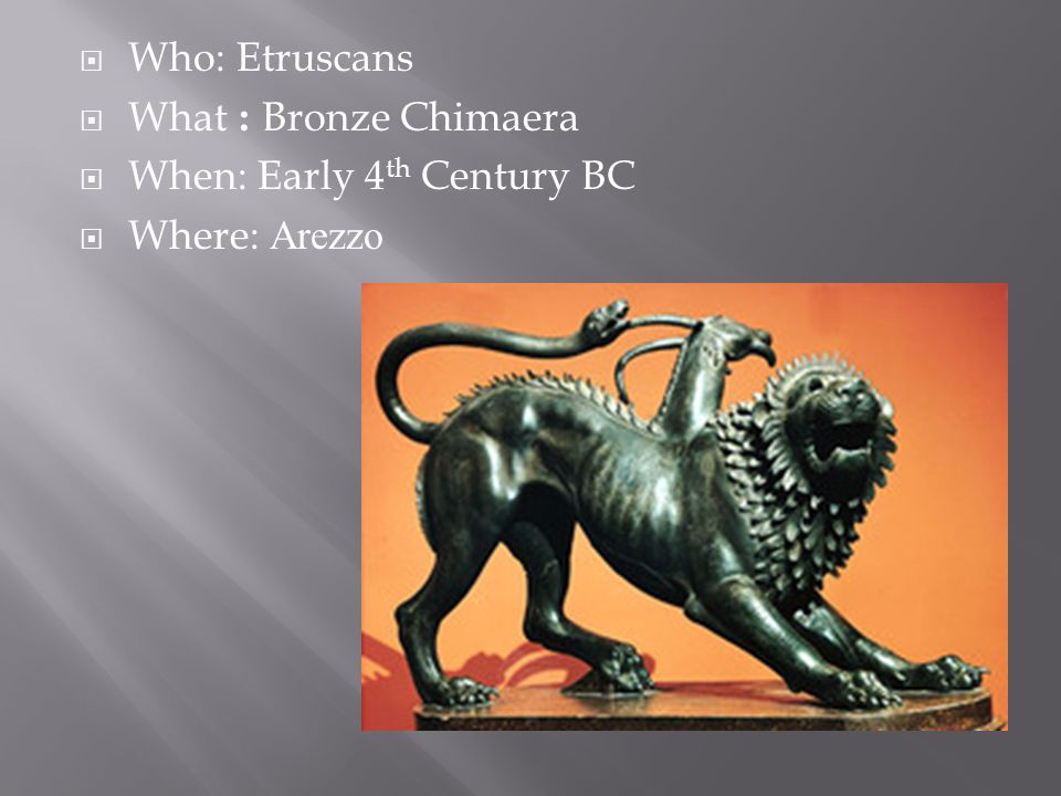  Who: Etruscans  What : Bronze Chimaera  When: Early 4 th Century BC  Where: Arezzo