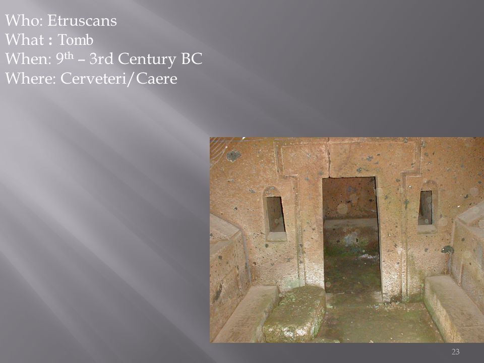 23 Who: Etruscans What : Tomb When: 9 th – 3rd Century BC Where: Cerveteri/Caere