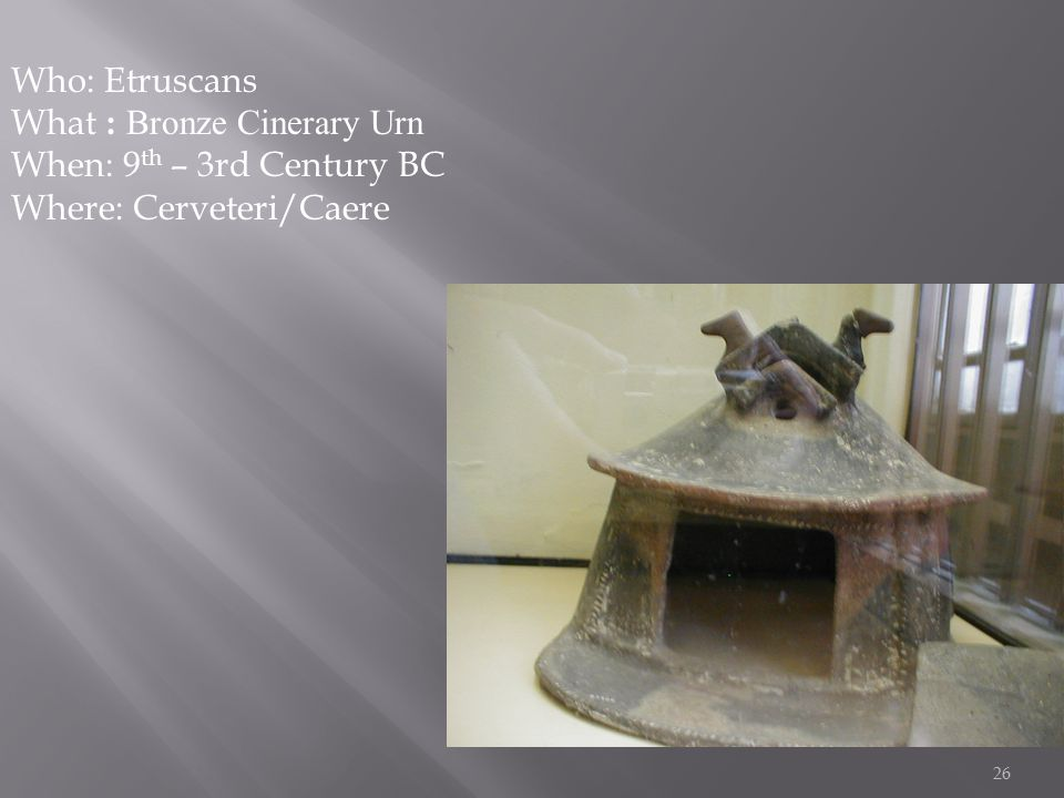 26 Who: Etruscans What : Bronze Cinerary Urn When: 9 th – 3rd Century BC Where: Cerveteri/Caere