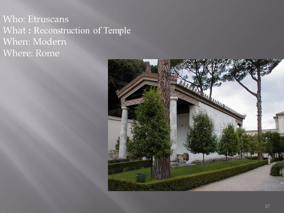 27 Who: Etruscans What : Reconstruction of Temple When: Modern Where: Rome